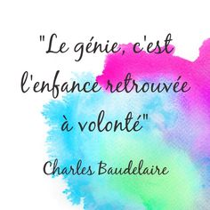 """""""Le génie, c'est l'enfance retrouvée à volonté"""" Charles Baudelaire."""