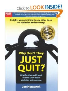 Why Don't They Just Quit? What Families and Friends Need to Know About Addiction and Recovery by Joe Herzanek. $11.00. Publisher: CreateSpace Independent Publishing Platform (December 10, 2012). Author: Joe Herzanek. Publication: December 10, 2012