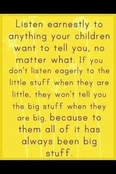 Great parenting advice.  To them, it's always been big stuff.  #communication #parenting www.yousimplybetter.com