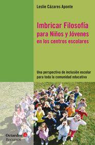 Imbricar filosofía para niños y jóvenes en los centros escolares : una perspectiva de inclusión escolar para toda la comunidad educativa / Leslie Cázares Aponte