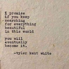 """I promise If you keep searching for everything beautiful in this world . you will become it"" -Tyler Kent White; What a motivation! The Words, Cool Words, Poetry Quotes, Words Quotes, Me Quotes, Sayings, Qoutes, Poetry Poem, Promise Quotes"