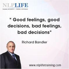Good feelings, good decisions, bad feelings bad decisions. Richard Bandler