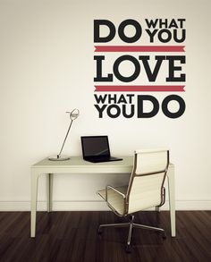 """""""Do what you love"""" and """"love what we do."""" You can't go wrong with that. Follow this precept and we guarantee you'll LOVE the results. Put up this quote wall decal in your living room, office, kitchen, or wherever you spend most of your time DOING things. You won't regret it."""