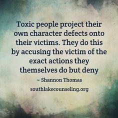 Toxic people project their own character defects onto their victims. They do this by accusing the victim of the same exact actions they themselves do but deny.