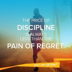 The price of discipline is always less than the pain of regret.