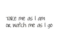 Take me as I am or watch me as I go Happy Quotes, True Quotes, Best Quotes, Funny Quotes, Qoutes, Unspoken Words, Postive Quotes, Life Quotes To Live By, It Gets Better