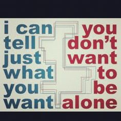 I can tell just what you want. You don't want to be alone. #quote22