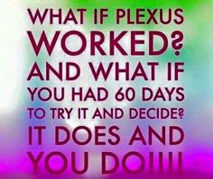 What if Plexus worked? And what if you had 60 days to try it and decide? IT DOES, AND YOU DO!!!!