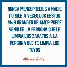 Nunca menosprecies a nadie porque a veces los gestos más grandes de amor pueden venir de la persona que le limpia los zapatos a la persona que te limpia los tuyos @lourdesballve #quoteofteday #lovequote #instagood #love #?? #amor #? #lieben #??????? #aimer #????? #suka #amar #?????? #???? #amour