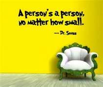 """""""A person's a person, no matter how small."""" Dr Seuss"""