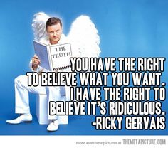 Ricky Gervais…He's a comedian so he puts it rather bluntly, but respecting individual's boundaries is important. A lot of peace could come from that kind of acceptance.