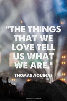 """The things that we love tell us what we are."" - Thomas Aquinas 