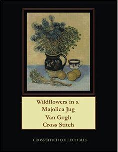 Wildflowers in a Majolica Jug: Van Gogh Cross Stitch Pattern: Cross Stitch Collectibles, Kathleen George: 9781984028204: Amazon.com: Books