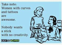 Take note: Women with curves and tattoos are awesome. Nobody wants a stick with no creativity.