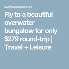 Fly to a beautiful overwater bungalow for only $279 round-trip   Travel + Leisure #vuelosmexico
