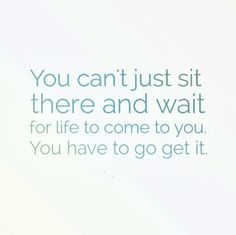 You can't just sit there and wait for life to come to you. You have to go get it. #life #quotes