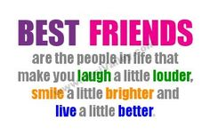 best friends are the people in life that make you laugh a little louder,smile a brighter and live a little better !!! This is a true statement!!!