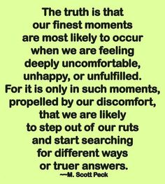 The truth is that our finest moments are most likely to occur when we are feeling deeply uncomfortable, unhappy, or unfulfilled. For it is only in such moments, propelled by our discomfort, that we are likely to step out of our ruts and start searching fo