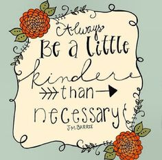 Always be a little kinder than necessary...