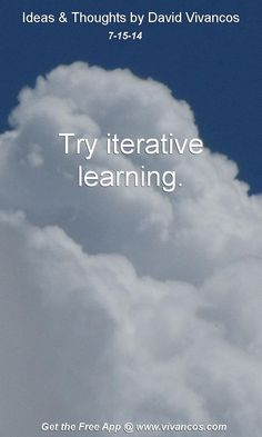 """July 15th 2014 Idea, """"Try iterative learning.""""  https://www.youtube.com/watch?v=PYy_lzCvjSM #quote"""