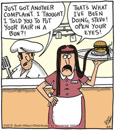 Chef: Just got another complaint. I thought I told you to put your hair in a bun?! Girl: That's what I've been doing, Steve! Open your eyes!