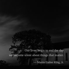 Our lives begin to end the day we become silent about things that matter. — Martin Luther King, Jr.