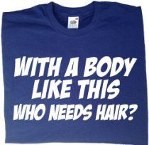 With A Body Like This Who Needs Hair - funny slogan t-shirts for men, funny novelty gifts for men