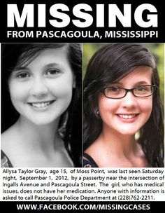 Missing From Pascagoula, Mississippi Since September 1, 2012 Please Help Find Allysa Taylor Gray    As of 7:30 Monday morning, Pascagoula police say they're still searching for missing 15-year-old Allysa Taylor Gray.  Gray was last seen Saturday night by a passerby near the intersection of Ingalls Avenue & Pascagoula Street.  Massey said the Moss Point girl, who has medical issues, does not have her medication.  Anyone w/ information is asked to call Pascagoula Police at 228-762-2211