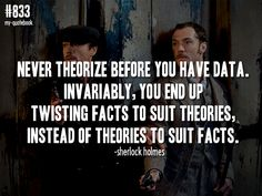 """Never theorize before you have data. Invariably, you end up twisting facts to suit theories, instead of theories to suit facts."" -Sherlock Holmes; Sherlock Holmes  quote submitted by onedifferentthanmost"