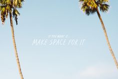 If you want it, make space for it