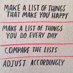 Make a list of things that make you happy. Make a list of things you do every day. Compare the lists, adjust accordingly. thedailyquotes.com