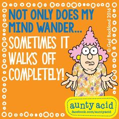 My @AuntyAcidUK says: Not only does my mind wander... sometimes it walks off completely!