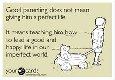 Good parenting does not mean giving him a perfect life. It means teaching him how to lead a good and happy life in our imperfect world.