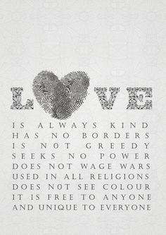 Love is always kind, has no borders, is not greedy, seeks no power, does not wage wars … does not see colour, it is free to anyone and unique to everyone.