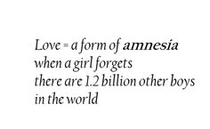 Love = a form of amnesia when a girl forgets there are 1.2 billion other boys in the world
