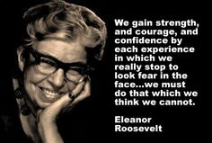 """""""We gain strength, courage and confidence by each experience in which we really stop to look fear in the face...we must do that which we think we cannot."""" Eleanor Roosevelt"""