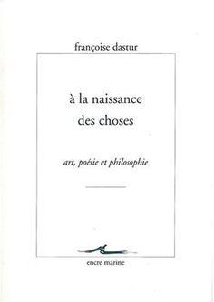À la naissance des choses : art, poésie et philosophie / Françoise Dastur