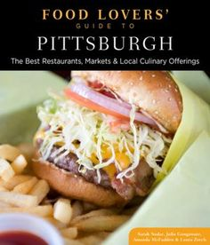 Food Lovers' Guide to Pittsburgh: The Best Restaurants, Markets & Local Culinary Offerings