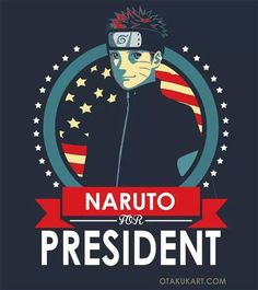 Naruto for the President!. That's what we need..  My snapchat - neversolid22 #anime #animelover #otaku  #manga  #love