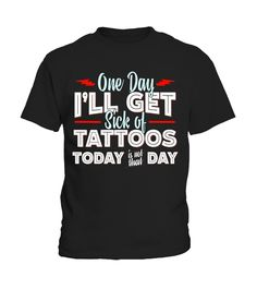 Tattoo T-shirt - One Day Ill Get Sick of Tattoos Funny Tee