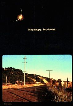 Stay Hungry. Stay Foolish, from Whole Earth Catalog, referenced by Steve Jobs in his famous speech at Stanford