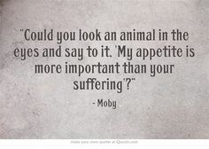 """Could you look an animal in the eyes and say to it, 'My appetite is more important than your suffering'?"" ~ Moby"