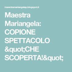 """Maestra Mariangela: COPIONE SPETTACOLO """"CHE SCOPERTA!"""""""