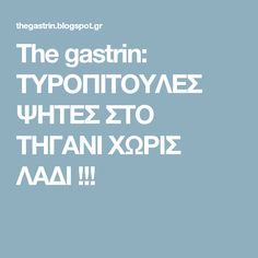 The gastrin: ΤΥΡΟΠΙΤΟΥΛΕΣ ΨΗΤΕΣ ΣΤΟ ΤΗΓΑΝΙ ΧΩΡΙΣ ΛΑΔΙ !!! Recipies, Food And Drink, Eat, Blog, Pizza, Yummy Yummy, Dinners, Greek, Baking