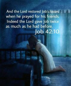 Job 42:10 (KJV) And the Lord turned the captivity of Job, when he prayed for his friends: also the Lord gave Job twice as much as he had before.