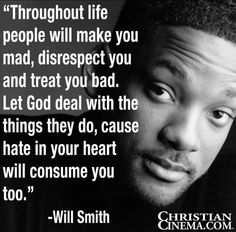 Hate in your heart will consume you too.