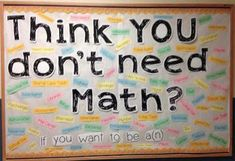 Middle School Math Bulletin Board - Think YOU don't need math? I could put this outside my classroom, the only bulletin board in the math hall. Math Bulletin Boards, Math Boards, Middle School Classroom, Math Classroom, Classroom Ideas, High School, Future Classroom, Classroom Signs, Classroom Quotes