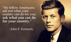 """""""My fellow Americans, ask not what your country can do for you, ask what you can do for your country."""" – John F. Kennedy"""