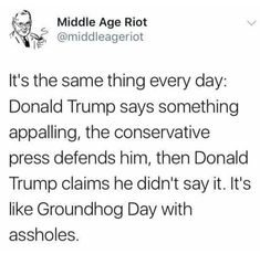 It's the same thing every day: Donald Trump says something appalling, the conservative press defends him, then Trump says he didn't say it. It's like Groundhog Day with assholes.