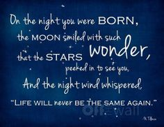 "On The Night You Were Born, The Moon Smiled With Such Wonder, That the Stars Peeked To See you And The Night Wind whispered, ""life  will never be the same again"""